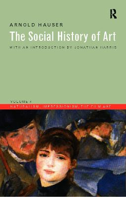 The Social History of Art Naturalism, Impressionism, the Film Age v. 4 by Arnold Hauser