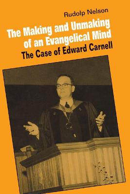 The Making and Unmaking of an Evangelical Mind by Rudolph Nelson