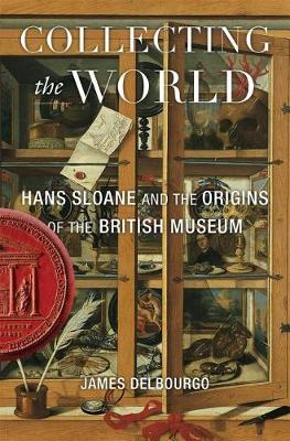 Collecting the World: Hans Sloane and the Origins of the British Museum by James Delbourgo