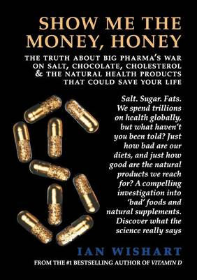 Show Me the Money, Honey: The Truth About Big Pharma's War on Salt, Chocolate, Cholesterol & the Natural Health Products That Could Save Your Life by