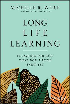 Long Life Learning: Preparing for Jobs that Don't Even Exist Yet by Michelle R. Weise