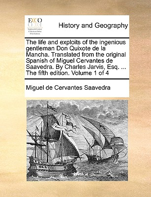 The Life and Exploits of the Ingenious Gentleman Don Quixote de La Mancha. Translated from the Original Spanish of Miguel Cervantes de Saavedra. by Charles Jarvis, Esq. ... the Fifth Edition. Volume 1 of 4 by Miguel De Cervantes Saavedra