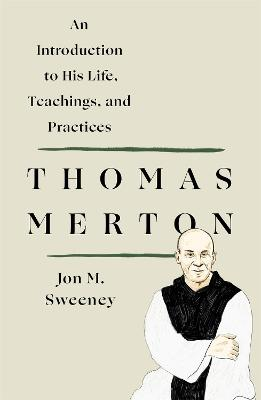 Thomas Merton: An Introduction to His Life, Teachings, and Practices by Jon M. Sweeney