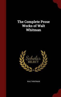 Complete Prose Works of Walt Whitman by Walt Whitman