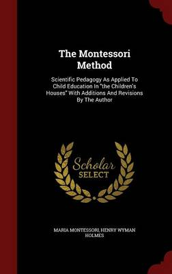 The Montessori Method: Scientific Pedagogy as Applied to Child Education in the Children's Houses with Additions and Revisions by the Author by Maria Montessori