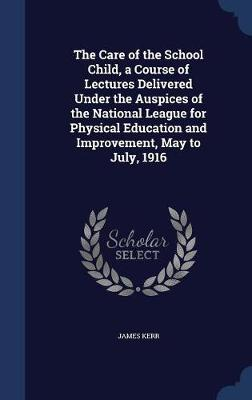 The Care of the School Child, a Course of Lectures Delivered Under the Auspices of the National League for Physical Education and Improvement, May to July, 1916 by James Kerr