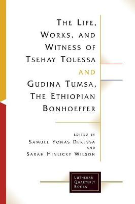 The Life, Works, and Witness of Tsehay Tolessa and Gudina Tumsa, the Ethiopian Bonhoeffer by Sarah Hinlicky Wilson