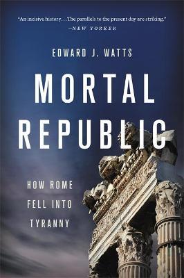 Mortal Republic: How Rome Fell into Tyranny by Edward J. Watts