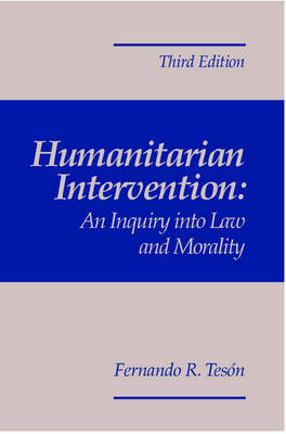 Humanitarian Intervention: An Inquiry Into Law and Morality, 3rd Edition by Fernando R. Teson