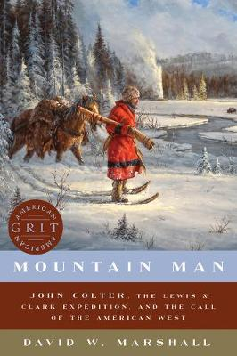 Mountain Man - John Colter, the Lewis & Clark Expedition, and the Call of the American West by David Weston Marshall