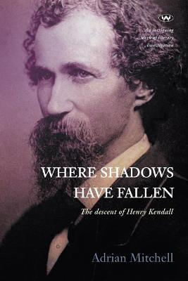Where Shadows Have Fallen: The descent of Henry Kendall book