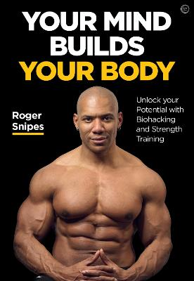 Your Mind Builds Your Body: Unlock your Potential with Biohacking and Strength Training<br> by Roger Snipes