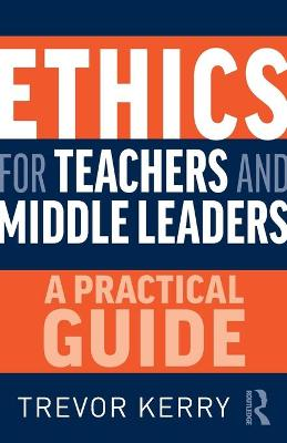 Ethics for Teachers and Middle Leaders: A Practical Guide by Trevor Kerry, Dr.
