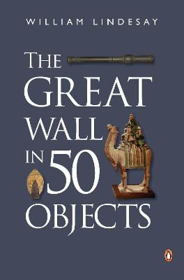 The Great Wall In 50 Objects by William Lindesay