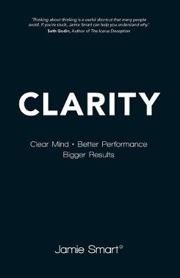 Clarity - Clear Mind, Better Performance, Bigger  Results by Jamie Smart