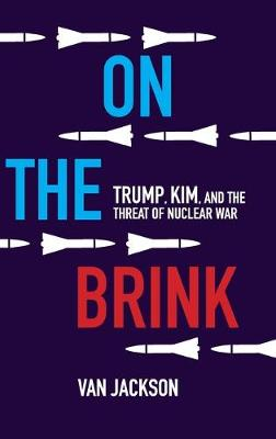 On the Brink: Trump, Kim, and the Threat of Nuclear War by Van Jackson