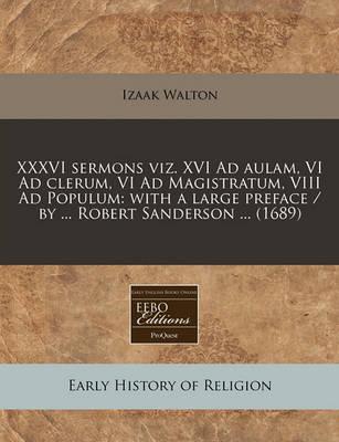 XXXVI Sermons Viz. XVI Ad Aulam, VI Ad Clerum, VI Ad Magistratum, VIII Ad Populum: With a Large Preface / By ... Robert Sanderson ... (1689) by Izaak Walton