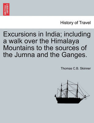 Excursions in India; Including a Walk Over the Himalaya Mountains to the Sources of the Jumna and the Ganges. by C. B. Thomas