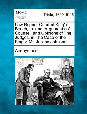 Law Report. Court of King's Bench, Ireland. Arguments of Counsel, and Opinions of the Judges, in the Case of the King V. Mr. Justice Johnson by Anonymous
