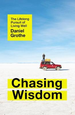 Chasing Wisdom: The Lifelong Pursuit of Living Well by Daniel Grothe