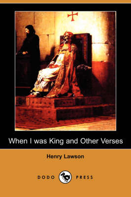 When I Was King and Other Verses (Dodo Press) by Henry Lawson