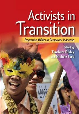 Activists in Transition: Progressive Politics in Democratic Indonesia by Thushara Dibley