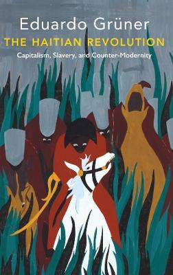The Haitian Revolution: Capitalism, Slavery and Counter-Modernity by Eduardo Gruner