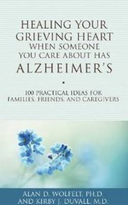 Healing Your Grieving Heart When Someone You Care About Has Alzheimer's by Alan D. Wolfelt