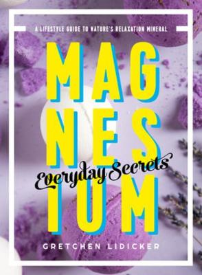 Magnesium: Everyday Secrets: A Lifestyle Guide to Nature's Relaxation Mineral by Gretchen Lidicker