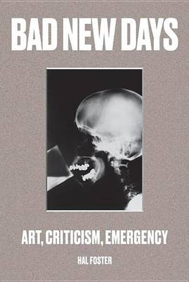 Bad New Days: Art, Criticism, Emergency by Hal Foster