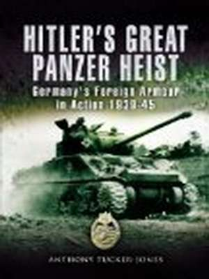 Hitler's Great Panzer Heist: Germany's Foreign Armour Action 1939-45 by Anthony Tucker-Jones