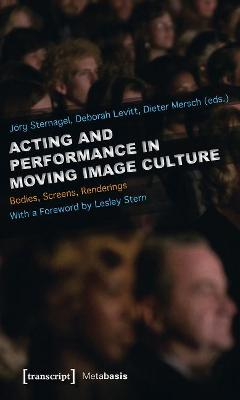 Acting and Performance in Moving Image Culture: Bodies, Screens, Renderings by Jorg Sternagel