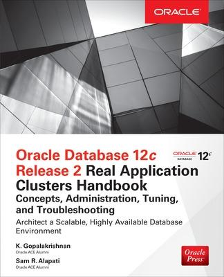 Oracle Database 12c Release 2 Oracle Real Application Clusters Handbook: Concepts, Administration, Tuning & Troubleshooting by K. Gopalakrishnan