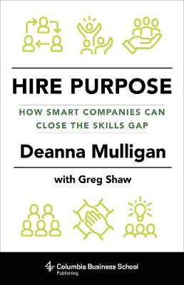 Hire Purpose: How Smart Companies Can Close the Skills Gap by Deanna Mulligan