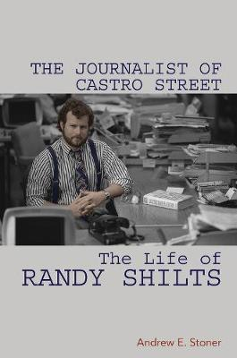 The Journalist of Castro Street: The Life of Randy Shilts by Andrew E Stoner