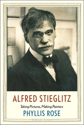 Alfred Stieglitz: Taking Pictures, Making Painters by Phyllis Rose