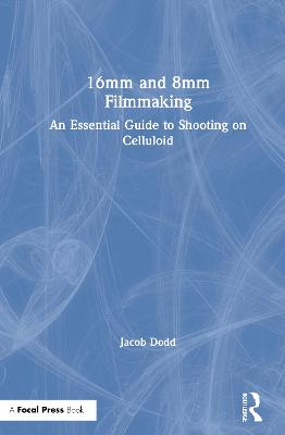 16mm and 8mm Filmmaking: An Essential Guide to Shooting on Celluloid book