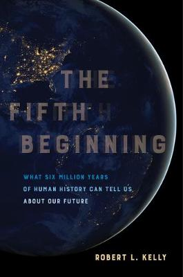 The Fifth Beginning: What Six Million Years of Human History Can Tell Us about Our Future by Dr. Robert L. Kelly