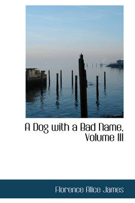 A Dog with a Bad Name, Volume III by Florence Alice James