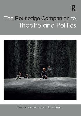 The Routledge Companion to Theatre and Politics by Peter Eckersall