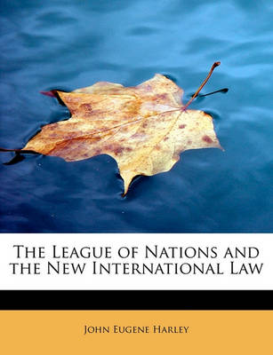 The League of Nations and the New International Law by John Eugene Harley