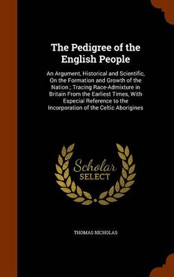 The Pedigree of the English People: An Argument, Historical and Scientific, on the Formation and Growth of the Nation; Tracing Race-Admixture in Britain from the Earliest Times, with Especial Reference to the Incorporation of the Celtic Aborigines by Thomas Nicholas