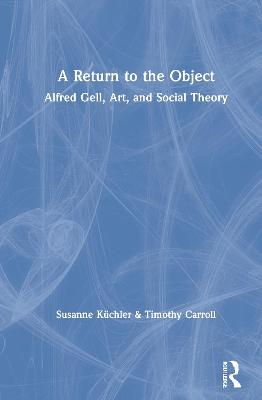 A Return to the Object: Alfred Gell, Art, and Social Theory by Susanne Kuchler