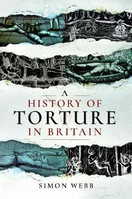 A History of Torture in Britain by Webb, Simon