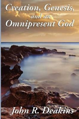 Creation, Genesis, and an Omnipresent God by John R Deakins