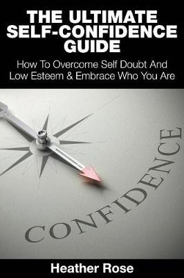The Ultimate Self-Confidence Guide: Your Guide To Building Self-Confidence & To A Better Confident You book