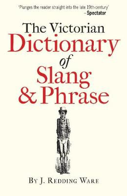 The Victorian Dictionary of Slang & Phrase by J. Redding Ware