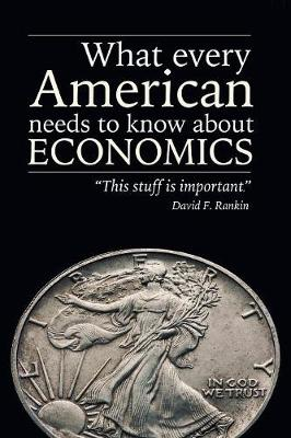What Every American Needs to Know About Economics by David F Rankin