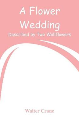 A Flower Wedding: Described by Two Wallflowers by Walter Crane