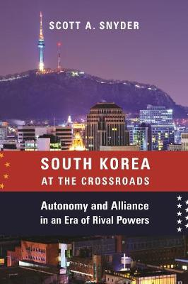 South Korea at the Crossroads: Autonomy and Alliance in an Era of Rival Powers by Scott A. Snyder